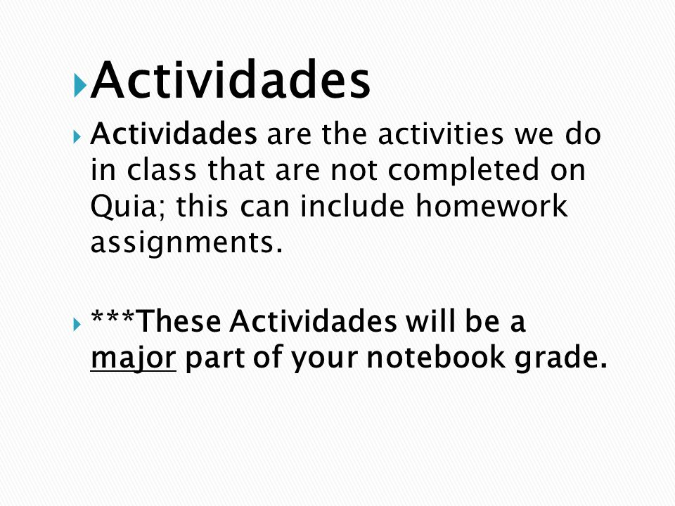 Actividades Actividades are the activities we do in class that are not completed on Quia; this can include homework assignments.