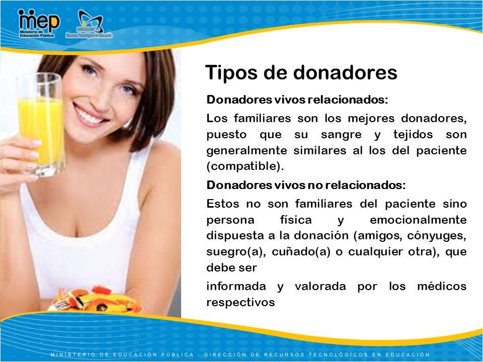 Tipos de donadores Donadores vivos relacionados: Los familiares son los mejores donadores, puesto que su sangre y tejidos son generalmente similares a