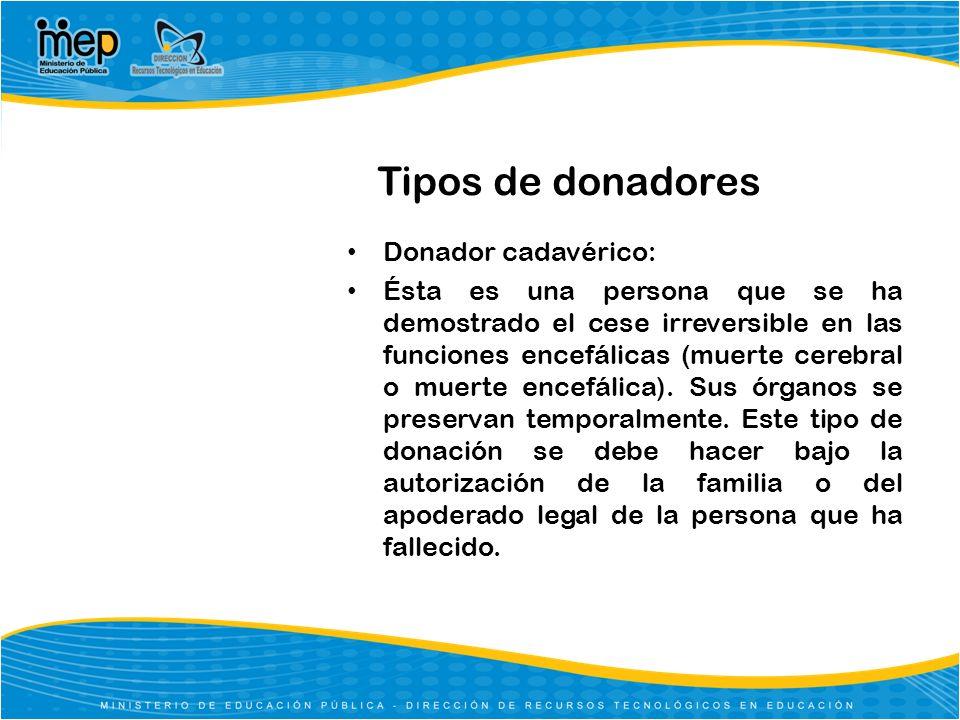Tipos de donadores Donador cadavérico: Ésta es una persona que se ha demostrado el cese irreversible en las funciones encefálicas (muerte cerebral o m