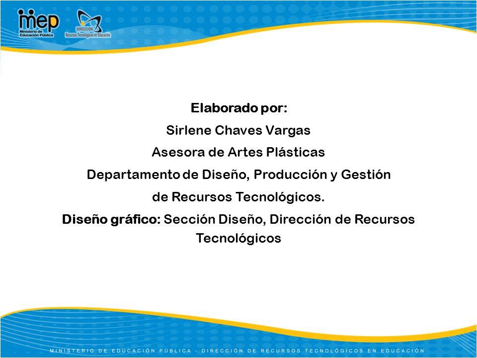 Elaborado por: Sirlene Chaves Vargas Asesora de Artes Plásticas Departamento de Diseño, Producción y Gestión de Recursos Tecnológicos. Diseño gráfico: