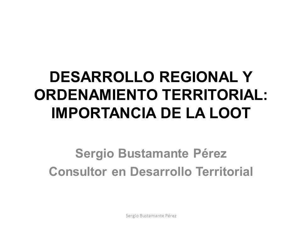 DESARROLLO REGIONAL Y ORDENAMIENTO TERRITORIAL: IMPORTANCIA DE LA LOOT Sergio Bustamante Pérez Consultor en Desarrollo Territorial Sergio Bustamante P