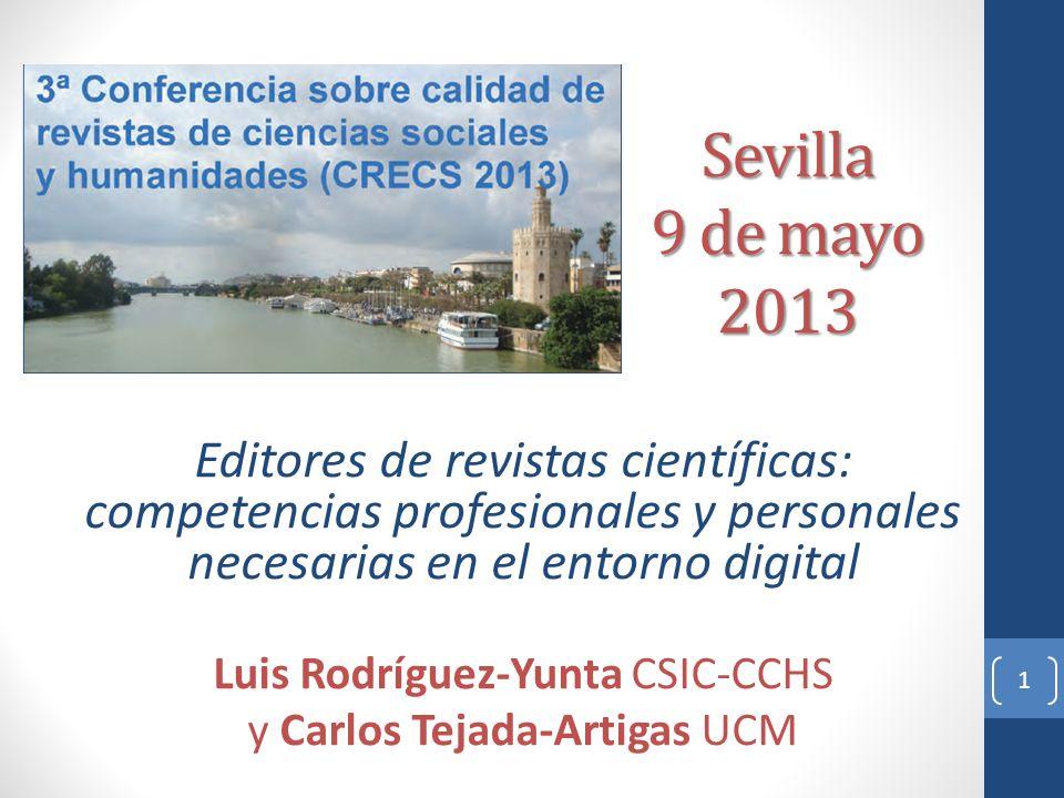 Sevilla 9 de mayo 2013 Editores de revistas científicas: competencias profesionales y personales necesarias en el entorno digital Luis Rodríguez-Yunta CSIC-CCHS y Carlos Tejada-Artigas UCM 1