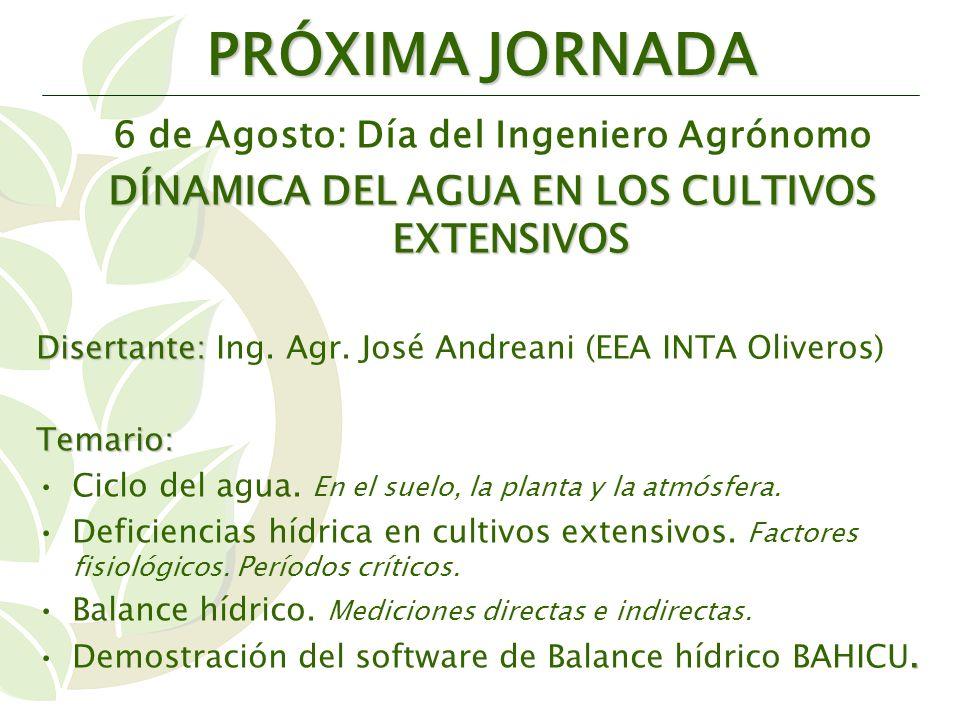 PRÓXIMA JORNADA 6 de Agosto: Día del Ingeniero Agrónomo DÍNAMICA DEL AGUA EN LOS CULTIVOS EXTENSIVOS Disertante: Disertante: Ing.