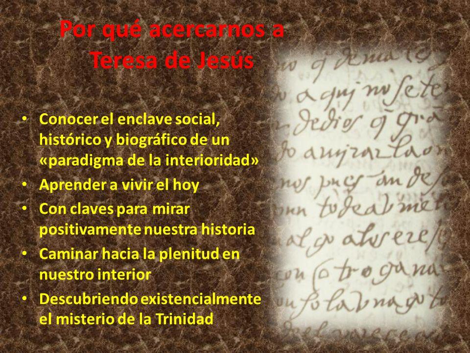 Por qué acercarnos a Teresa de Jesús Conocer el enclave social, histórico y biográfico de un «paradigma de la interioridad» Aprender a vivir el hoy Co