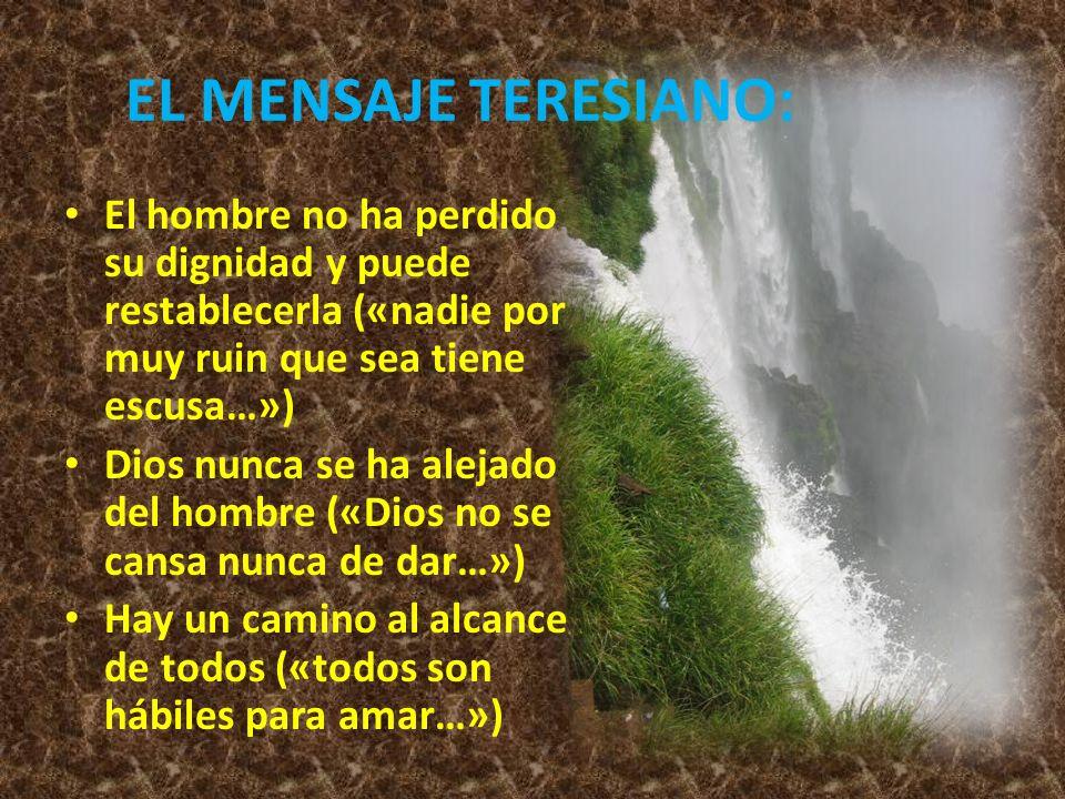 EL MENSAJE TERESIANO: El hombre no ha perdido su dignidad y puede restablecerla («nadie por muy ruin que sea tiene escusa…») Dios nunca se ha alejado