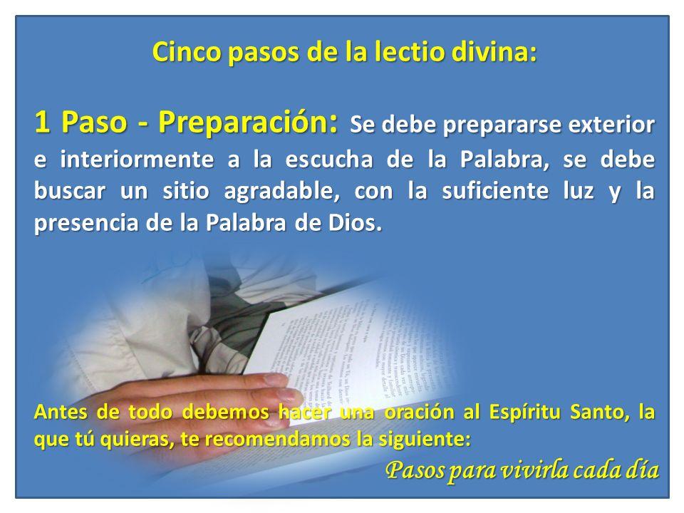 Pasos para vivirla cada día Cinco pasos de la lectio divina: 1 Paso - Preparación : Se debe prepararse exterior e interiormente a la escucha de la Pal
