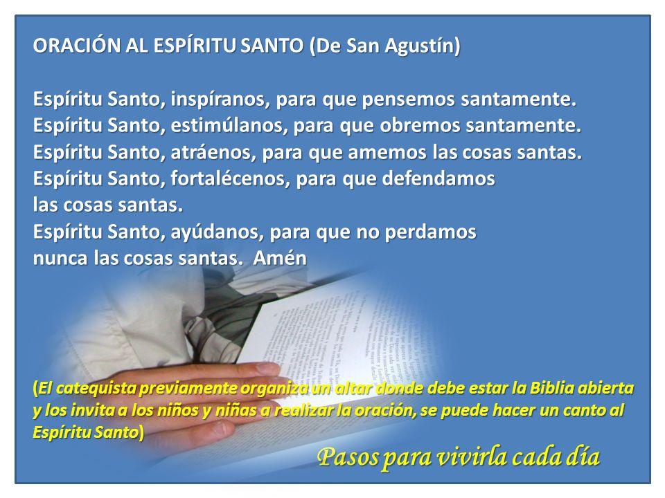 Pasos para vivirla cada día ORACIÓN AL ESPÍRITU SANTO (De San Agustín) Espíritu Santo, inspíranos, para que pensemos santamente. Espíritu Santo, estim
