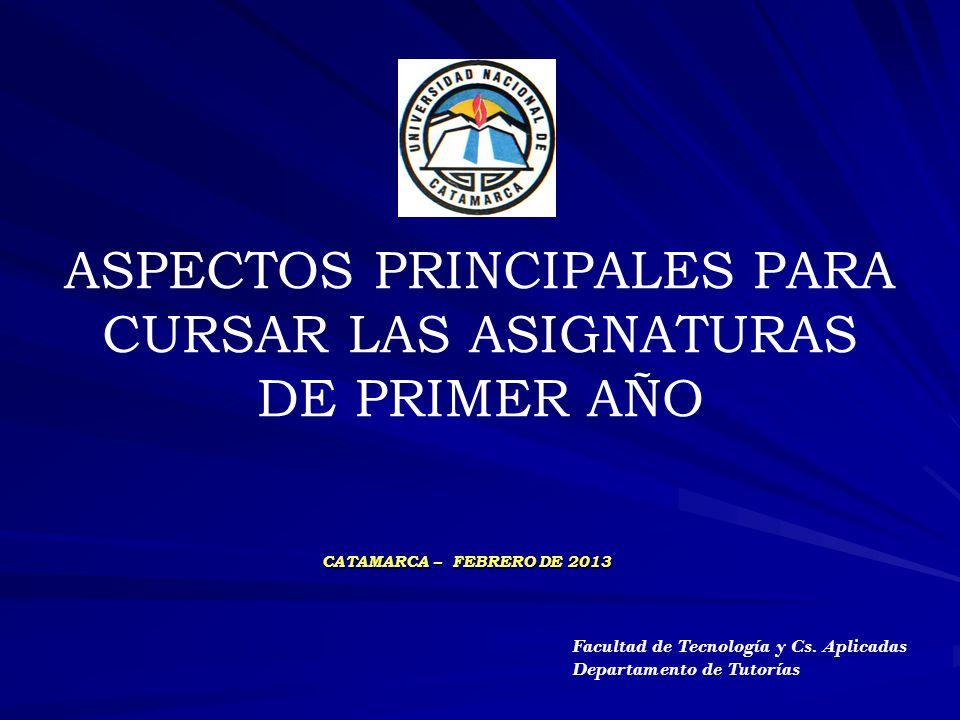 ASPECTOS PRINCIPALES PARA CURSAR LAS ASIGNATURAS DE PRIMER AÑO CATAMARCA – FEBRERO DE 2013 Facultad de Tecnología y Cs. Aplicadas Departamento de Tuto