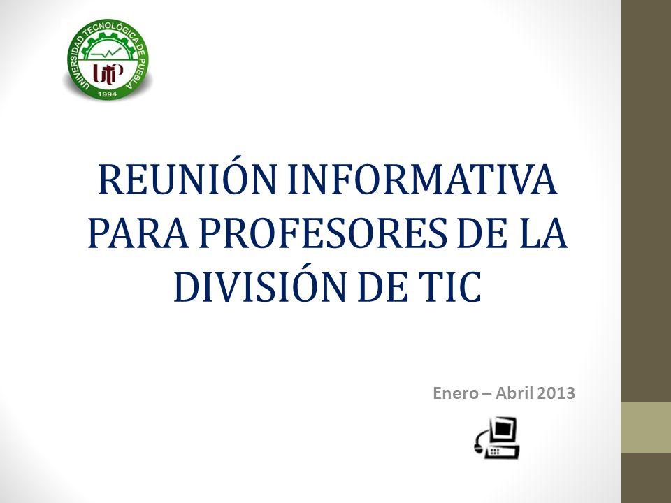 REUNIÓN INFORMATIVA PARA PROFESORES DE LA DIVISIÓN DE TIC Enero – Abril 2013