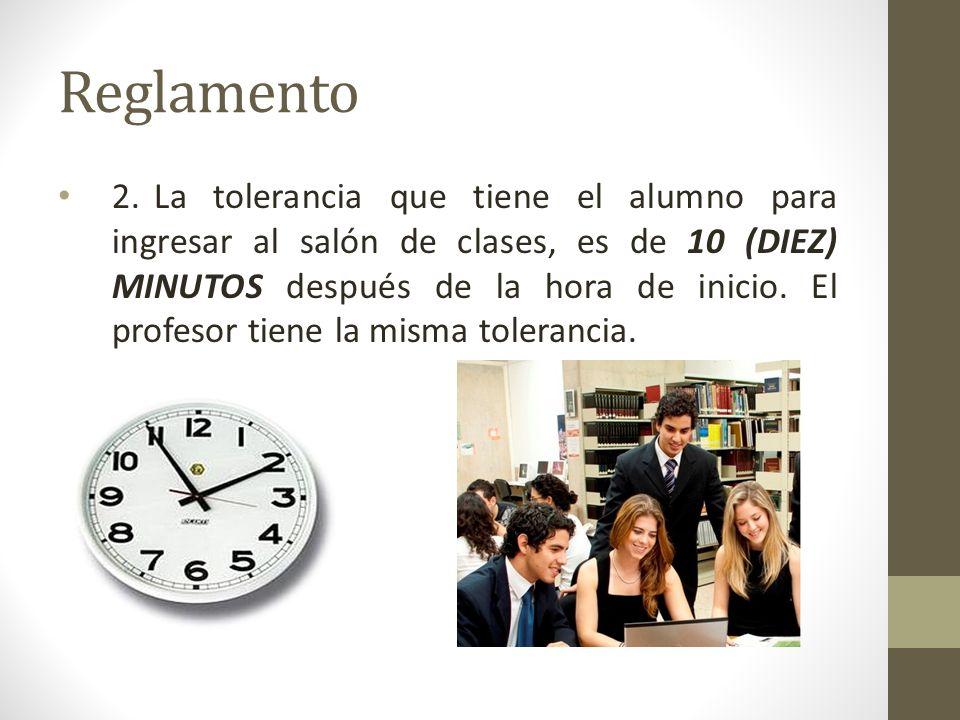 Reglamento 2.La tolerancia que tiene el alumno para ingresar al salón de clases, es de 10 (DIEZ) MINUTOS después de la hora de inicio. El profesor tie