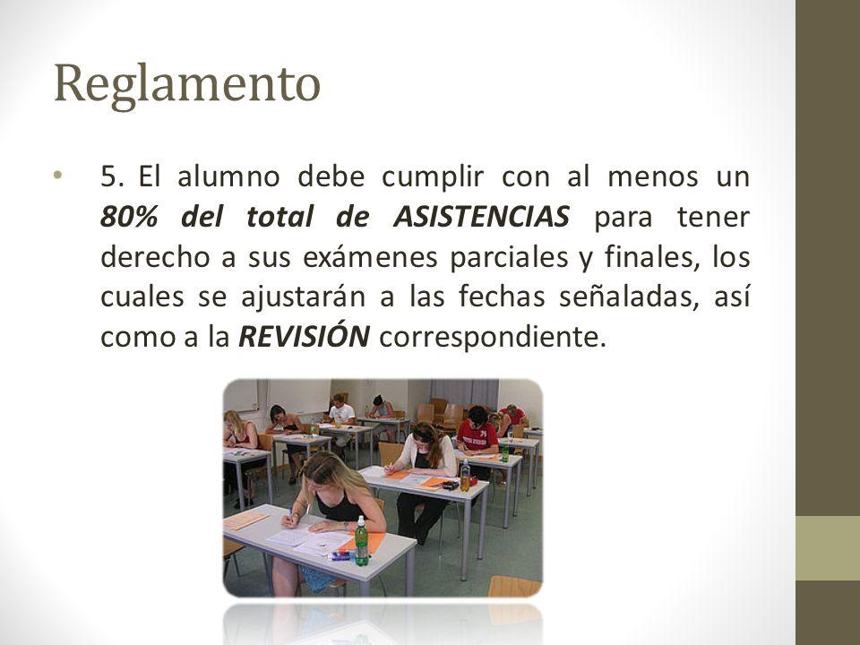 Reglamento 5.El alumno debe cumplir con al menos un 80% del total de ASISTENCIAS para tener derecho a sus exámenes parciales y finales, los cuales se