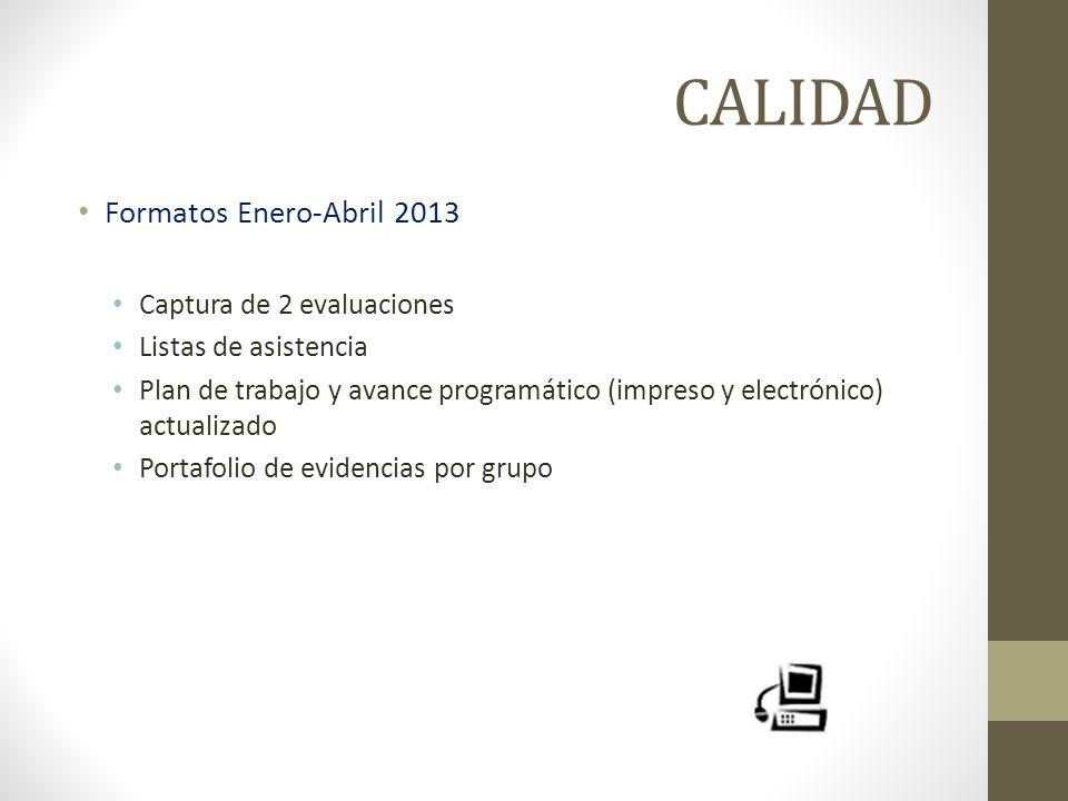 CALIDAD Formatos Enero-Abril 2013 Captura de 2 evaluaciones Listas de asistencia Plan de trabajo y avance programático (impreso y electrónico) actuali