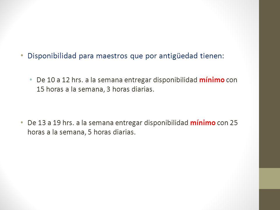Disponibilidad para maestros que por antigüedad tienen: De 10 a 12 hrs. a la semana entregar disponibilidad mínimo con 15 horas a la semana, 3 horas d