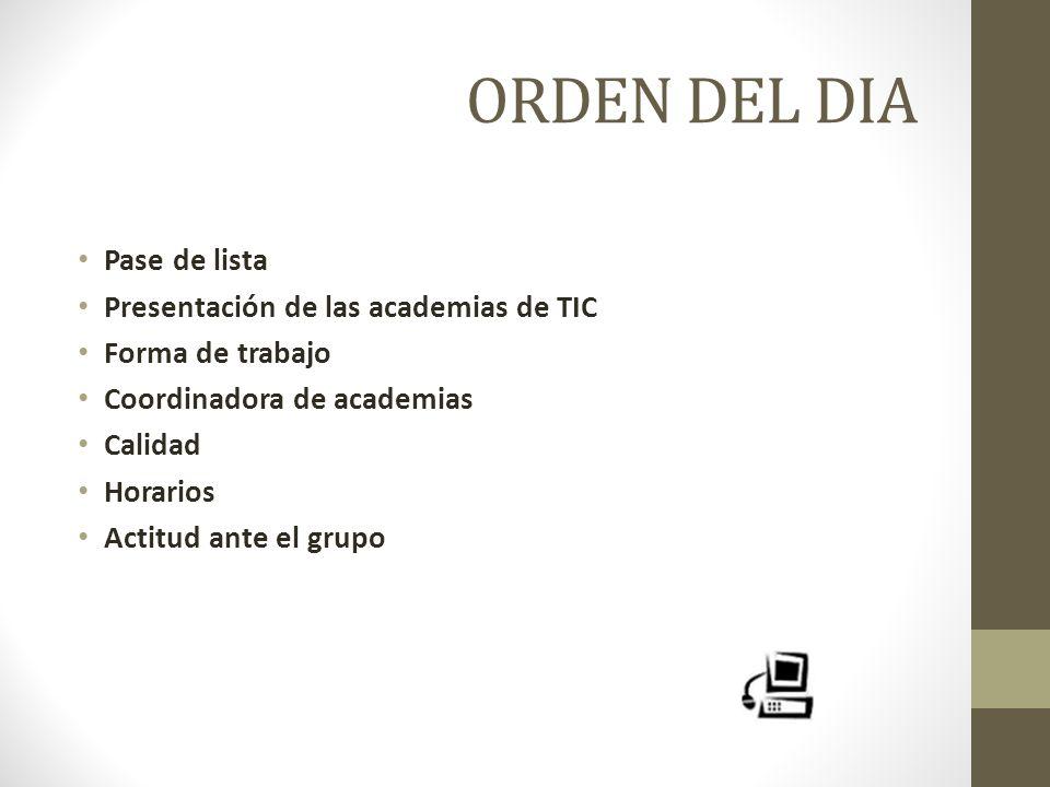 ORDEN DEL DIA Pase de lista Presentación de las academias de TIC Forma de trabajo Coordinadora de academias Calidad Horarios Actitud ante el grupo