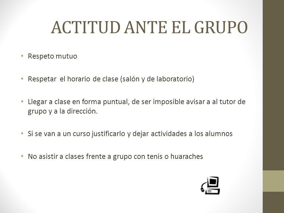 ACTITUD ANTE EL GRUPO Respeto mutuo Respetar el horario de clase (salón y de laboratorio) Llegar a clase en forma puntual, de ser imposible avisar a a