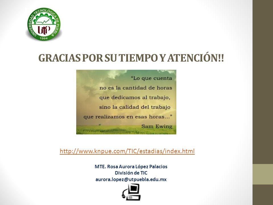 GRACIAS POR SU TIEMPO Y ATENCIÓN!! http://www.knpue.com/TIC/estadias/index.html MTE. Rosa Aurora López Palacios División de TIC aurora.lopez@utpuebla.