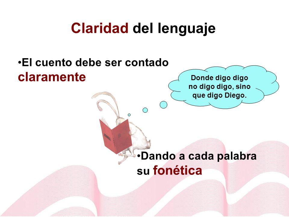 Claridad del lenguaje El cuento debe ser contado claramente Dando a cada palabra su fonética Donde digo digo no digo digo, sino que digo Diego.