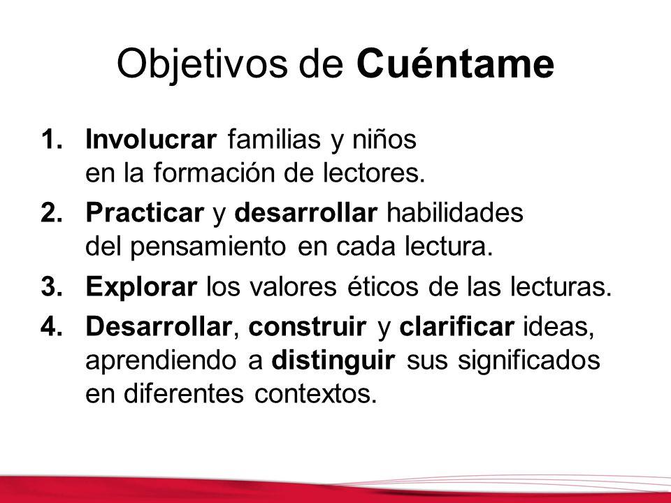 Objetivos de Cuéntame 1.Involucrar familias y niños en la formación de lectores. 2.Practicar y desarrollar habilidades del pensamiento en cada lectura