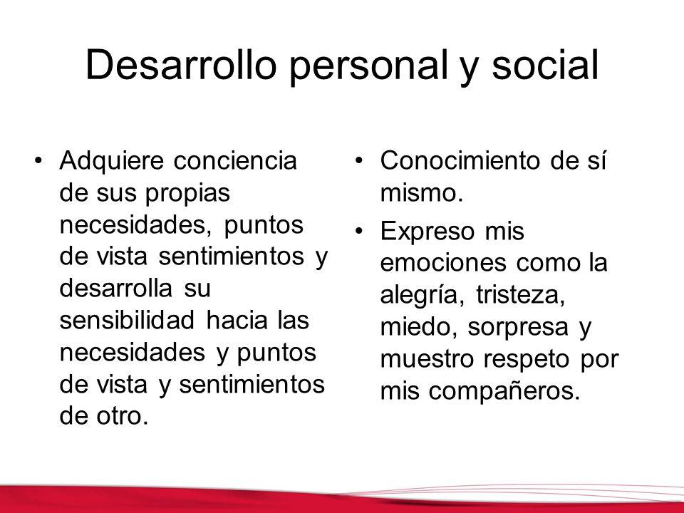 Desarrollo personal y social Adquiere conciencia de sus propias necesidades, puntos de vista sentimientos y desarrolla su sensibilidad hacia las neces
