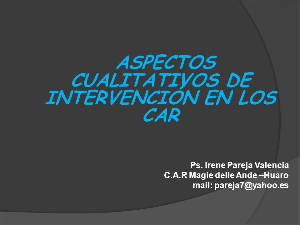 ASPECTOS CUALITATIVOS DE INTERVENCIÓN EN LOS CAR Ps. Irene Pareja Valencia C.A.R Magie delle Ande –Huaro mail: pareja7@yahoo.es