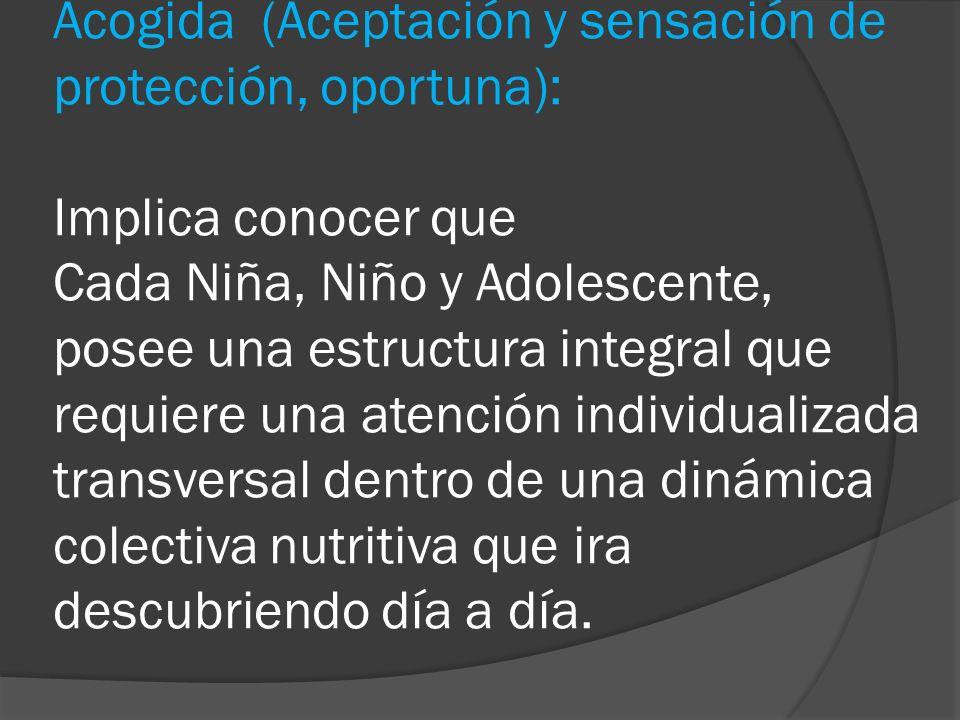 Acogida (Aceptación y sensación de protección, oportuna): Implica conocer que Cada Niña, Niño y Adolescente, posee una estructura integral que requier