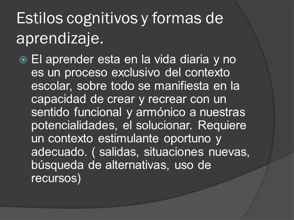 Estilos cognitivos y formas de aprendizaje. El aprender esta en la vida diaria y no es un proceso exclusivo del contexto escolar, sobre todo se manifi