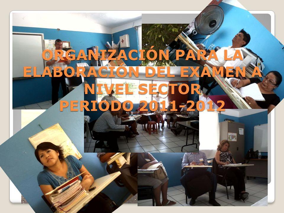 ORGANIZACIÓN PARA LA ELABORACIÓN DEL EXAMEN A NIVEL SECTOR PERIODO 2011-2012