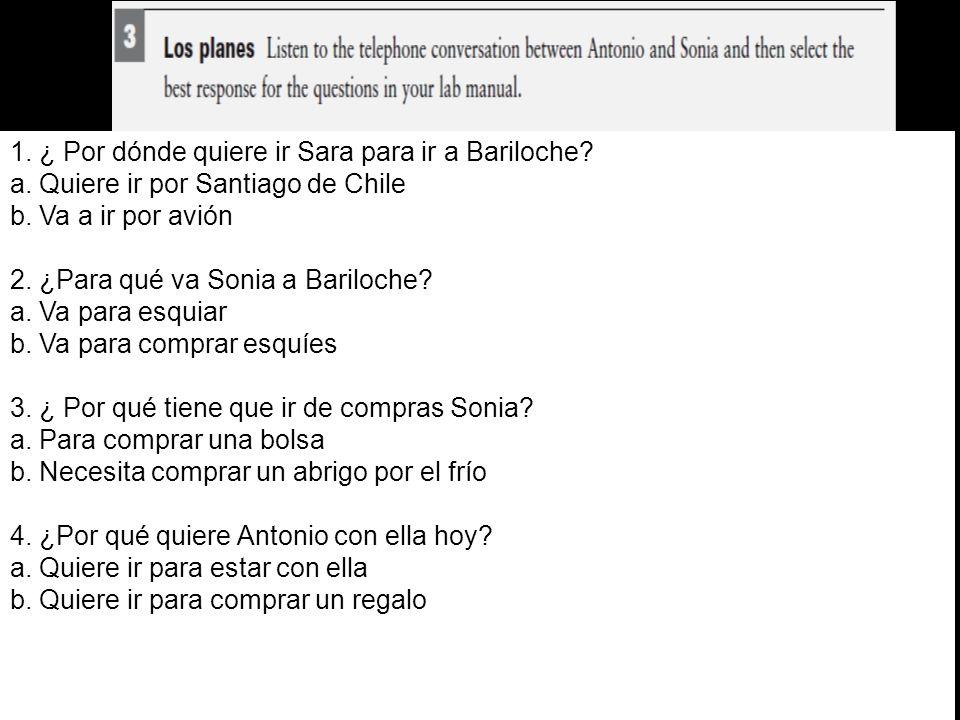 1. ¿ Por dónde quiere ir Sara para ir a Bariloche? a. Quiere ir por Santiago de Chile b. Va a ir por avión 2. ¿Para qué va Sonia a Bariloche? a. Va pa