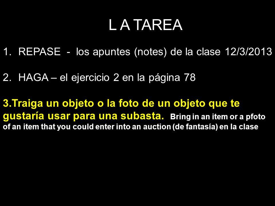 L A TAREA 1.REPASE - los apuntes (notes) de la clase 12/3/2013 2.HAGA – el ejercicio 2 en la página 78 3.Traiga un objeto o la foto de un objeto que t