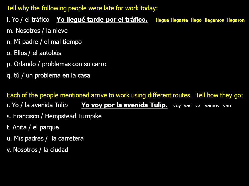 Tell why the following people were late for work today: l. Yo / el tráficoYo llegué tarde por el tráfico. llegué llegaste llegó llegamos llegaron m. N