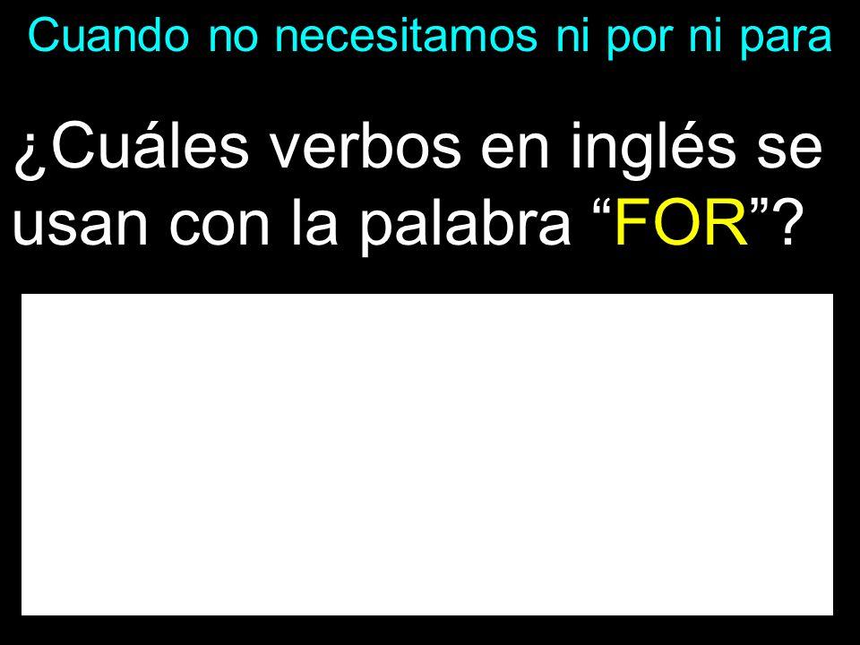 Cuando no necesitamos ni por ni para ¿Cuáles verbos en inglés se usan con la palabra FOR?.