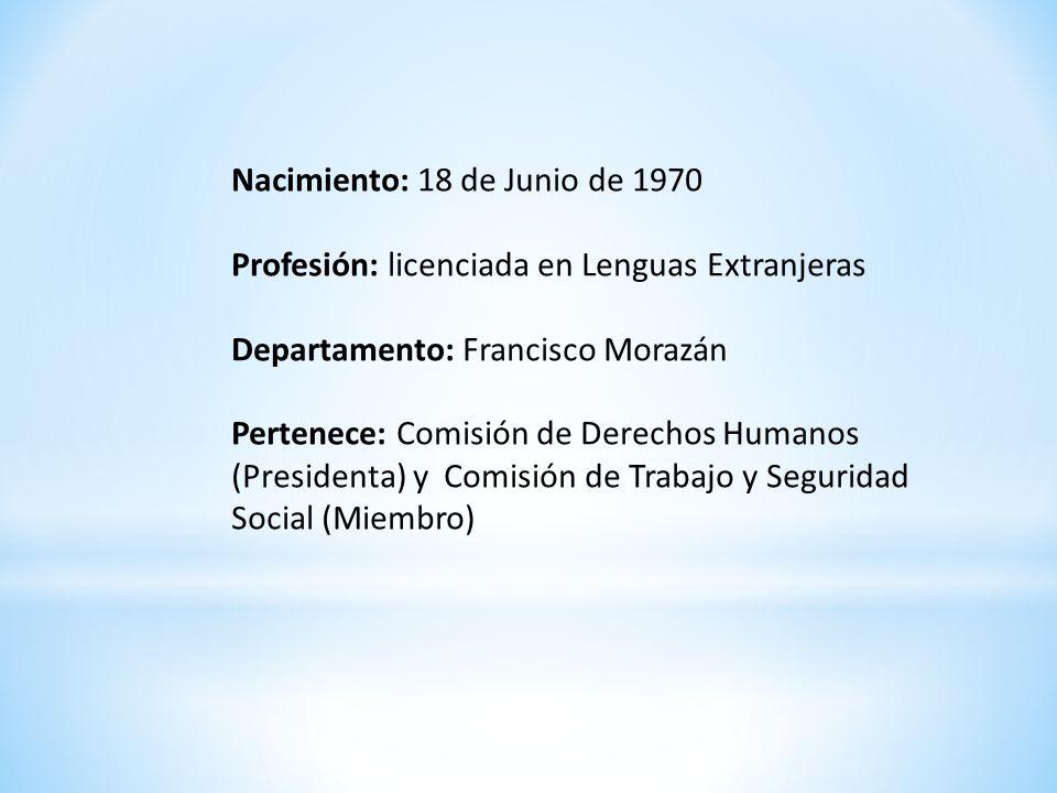 Nacimiento: 18 de Junio de 1970 Profesión: licenciada en Lenguas Extranjeras Departamento: Francisco Morazán Pertenece: Comisión de Derechos Humanos (Presidenta) y Comisión de Trabajo y Seguridad Social (Miembro)