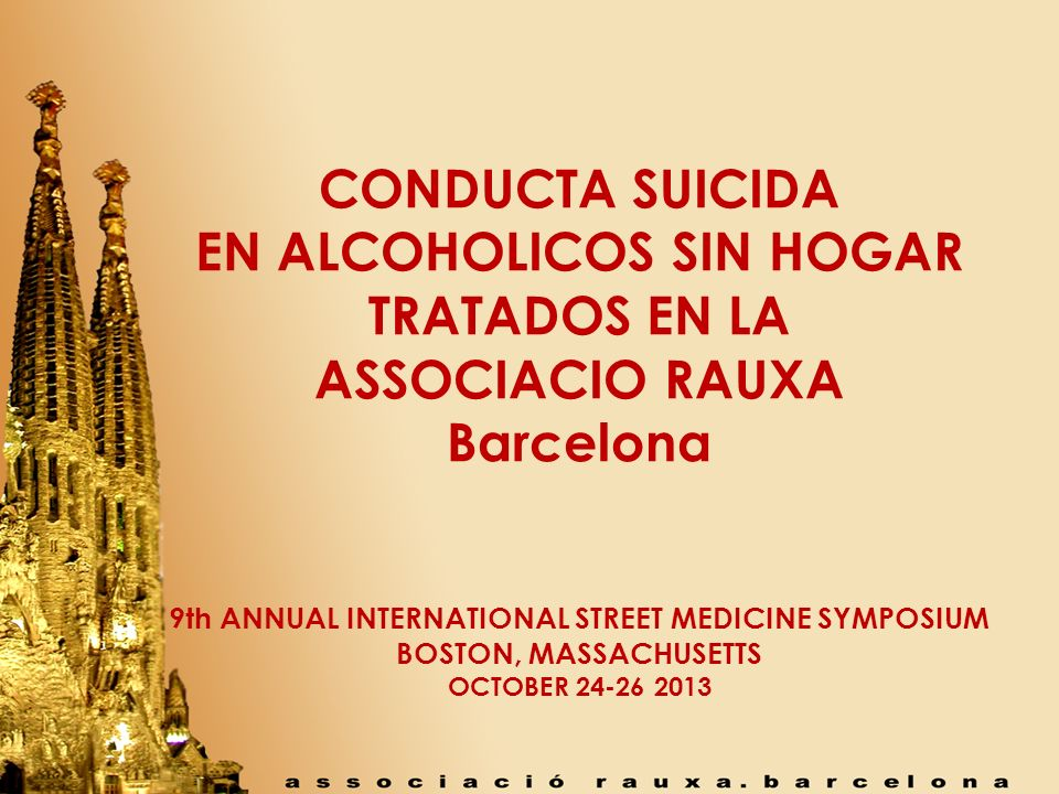 CONDUCTA SUICIDA EN ALCOHOLICOS SIN HOGAR TRATADOS EN LA ASSOCIACIO RAUXA Barcelona 9th ANNUAL INTERNATIONAL STREET MEDICINE SYMPOSIUM BOSTON, MASSACH