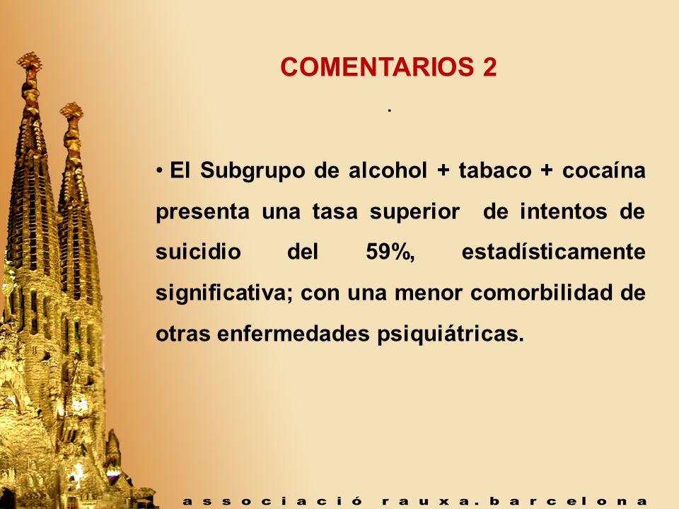 . COMENTARIOS 2 El Subgrupo de alcohol + tabaco + cocaína presenta una tasa superior de intentos de suicidio del 59%, estadísticamente significativa;