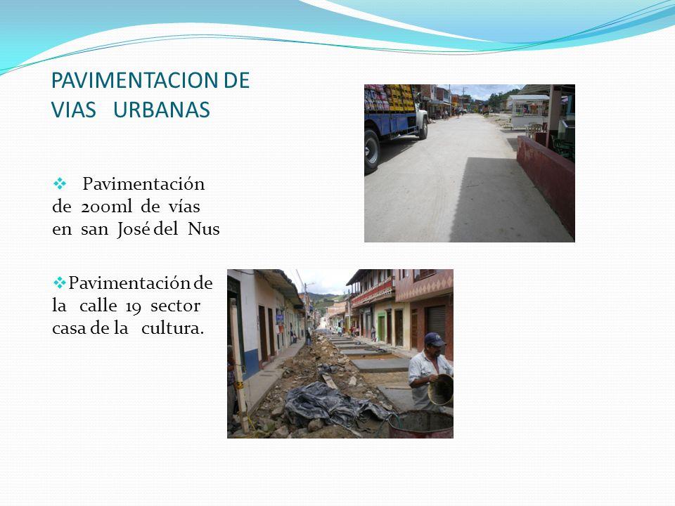 PAVIMENTACION DE VIAS URBANAS Pavimentación de 200ml de vías en san José del Nus Pavimentación de la calle 19 sector casa de la cultura.