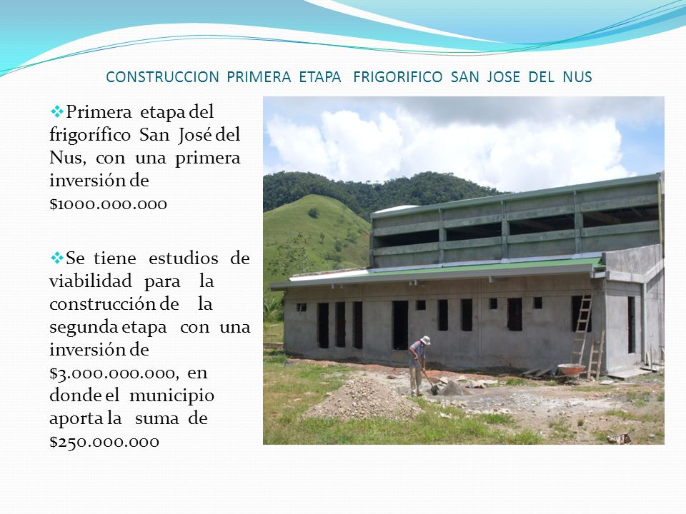 CONSTRUCCION PRIMERA ETAPA FRIGORIFICO SAN JOSE DEL NUS Primera etapa del frigorífico San José del Nus, con una primera inversión de $1000.000.000 Se