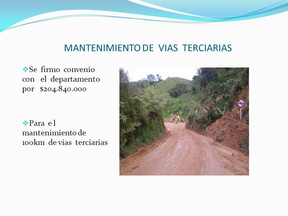 MANTENIMIENTO DE VIAS TERCIARIAS Se firmo convenio con el departamento por $204.840.000 Para e l mantenimiento de 100km de vías terciarias
