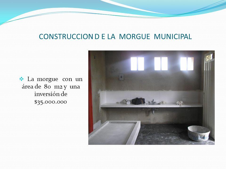 CONSTRUCCION D E LA MORGUE MUNICIPAL La morgue con un área de 80 m2 y una inversión de $35.000.000