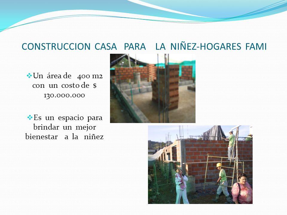 CONSTRUCCION CASA PARA LA NIÑEZ-HOGARES FAMI Un área de 400 m2 con un costo de $ 130.000.000 Es un espacio para brindar un mejor bienestar a la niñez
