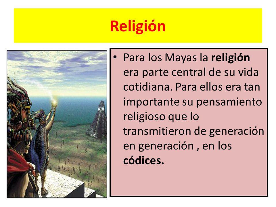 Religión Para los Mayas la religión era parte central de su vida cotidiana. Para ellos era tan importante su pensamiento religioso que lo transmitiero