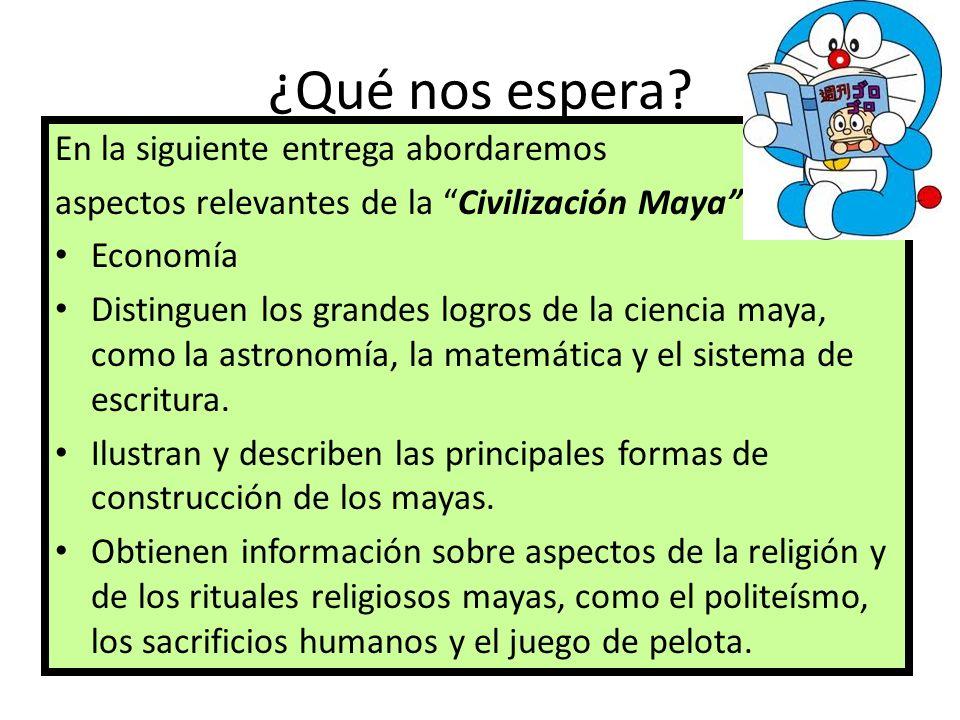 ¿Qué nos espera? En la siguiente entrega abordaremos aspectos relevantes de la Civilización Maya como: Economía Distinguen los grandes logros de la ci