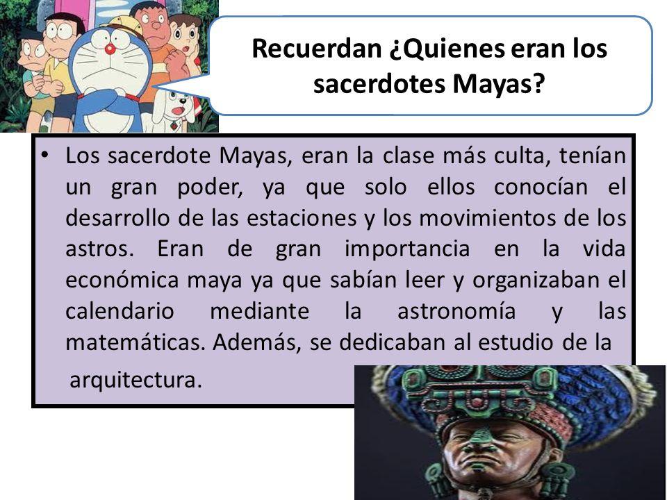 Los sacerdote Mayas, eran la clase más culta, tenían un gran poder, ya que solo ellos conocían el desarrollo de las estaciones y los movimientos de lo