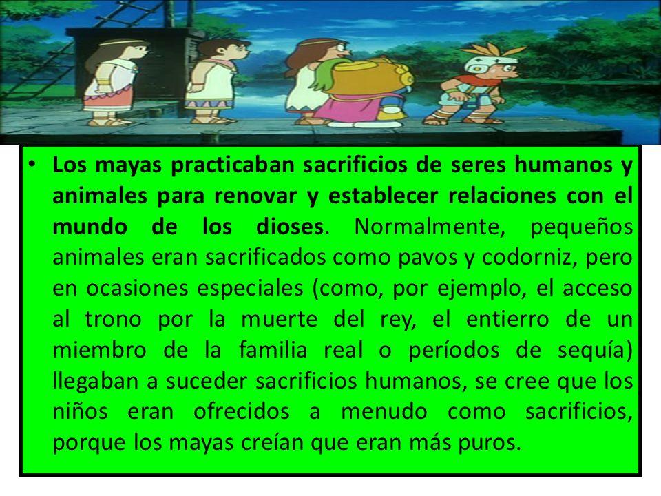 Los mayas practicaban sacrificios de seres humanos y animales para renovar y establecer relaciones con el mundo de los dioses. Normalmente, pequeños a
