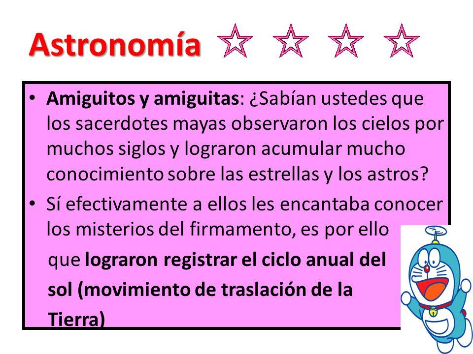 Astronomía Amiguitos y amiguitas: ¿Sabían ustedes que los sacerdotes mayas observaron los cielos por muchos siglos y lograron acumular mucho conocimie
