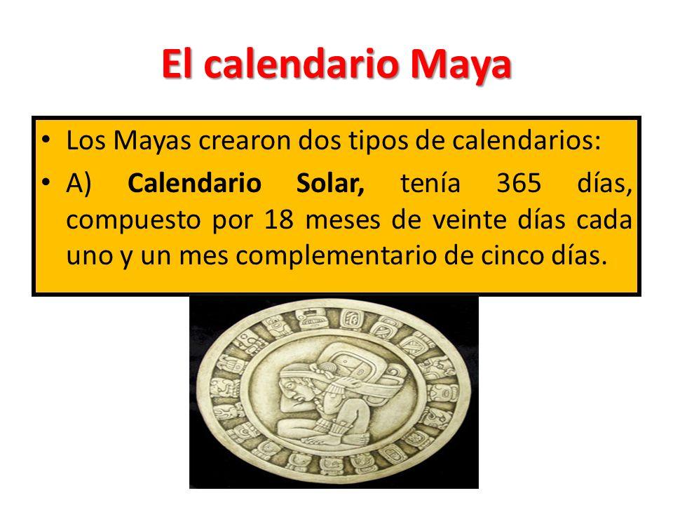 El calendario Maya Los Mayas crearon dos tipos de calendarios: A) Calendario Solar, tenía 365 días, compuesto por 18 meses de veinte días cada uno y u