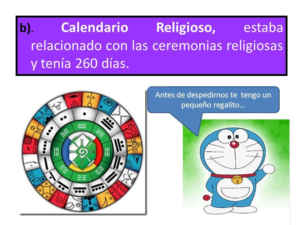 b). Calendario Religioso, estaba relacionado con las ceremonias religiosas y tenía 260 días. Antes de despedirnos te tengo un pequeño regalito…