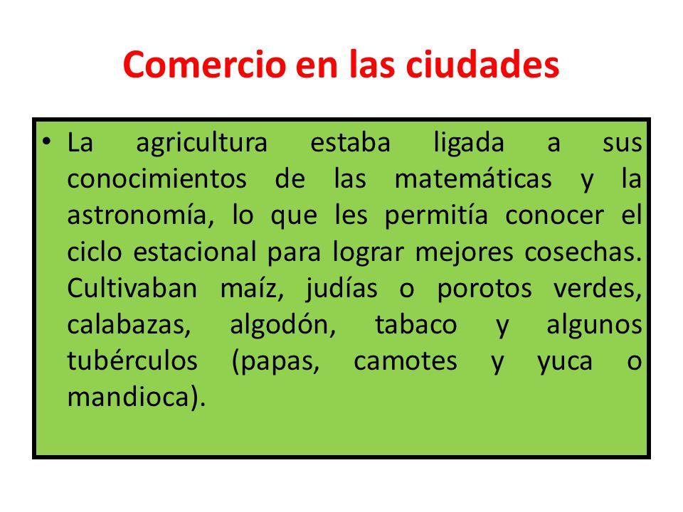 Comercio en las ciudades La agricultura estaba ligada a sus conocimientos de las matemáticas y la astronomía, lo que les permitía conocer el ciclo est
