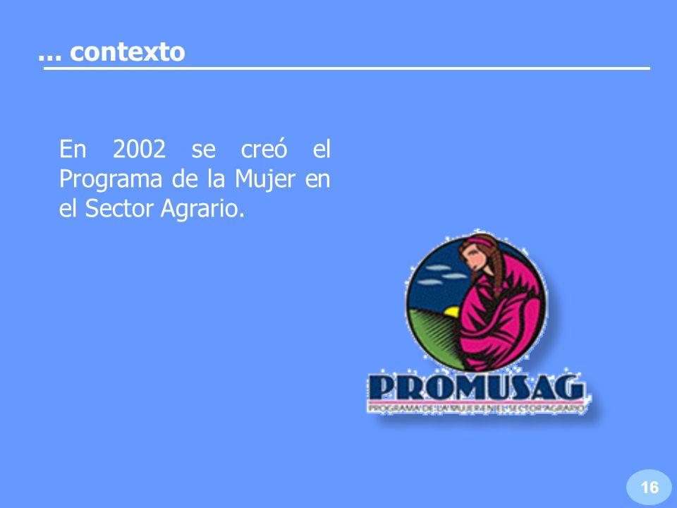 17... contexto El PROMUSAG está dirigido específicamente a mujeres que habitan en núcleos agrarios.