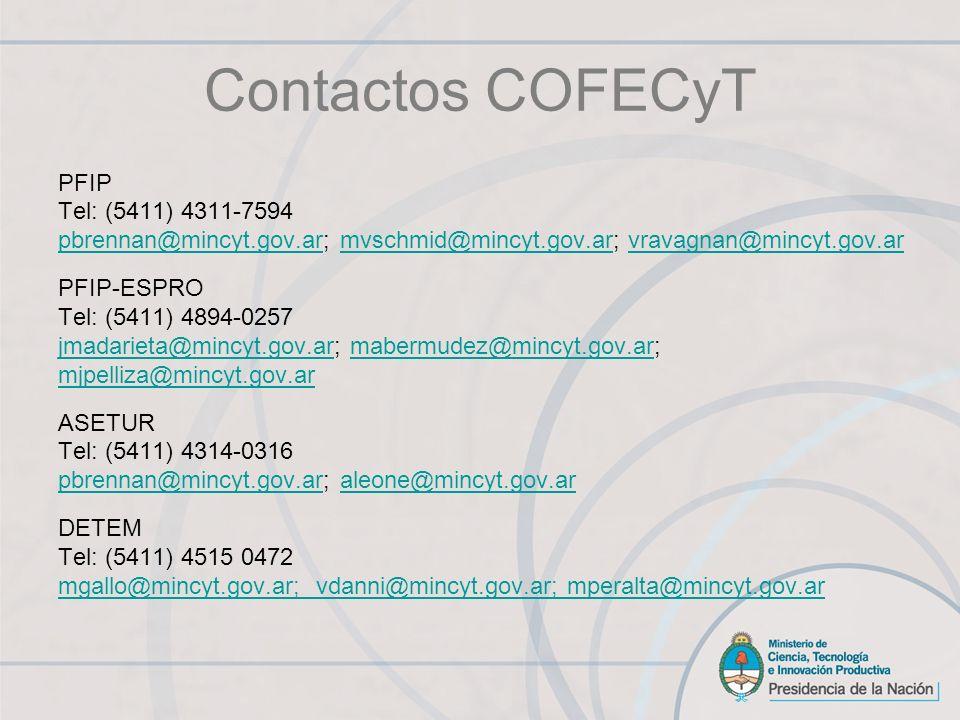 PFIP Tel: (5411) 4311-7594 pbrennan@mincyt.gov.arpbrennan@mincyt.gov.ar; mvschmid@mincyt.gov.ar; vravagnan@mincyt.gov.armvschmid@mincyt.gov.arvravagnan@mincyt.gov.ar PFIP-ESPRO Tel: (5411) 4894-0257 jmadarieta@mincyt.gov.arjmadarieta@mincyt.gov.ar; mabermudez@mincyt.gov.ar;mabermudez@mincyt.gov.ar mjpelliza@mincyt.gov.ar ASETUR Tel: (5411) 4314-0316 pbrennan@mincyt.gov.arpbrennan@mincyt.gov.ar; aleone@mincyt.gov.ar DETEM Tel: (5411) 4515 0472 mgallo@mincyt.gov.ar; vdanni@mincyt.gov.ar; mperalta@mincyt.gov.ar Contactos COFECyT