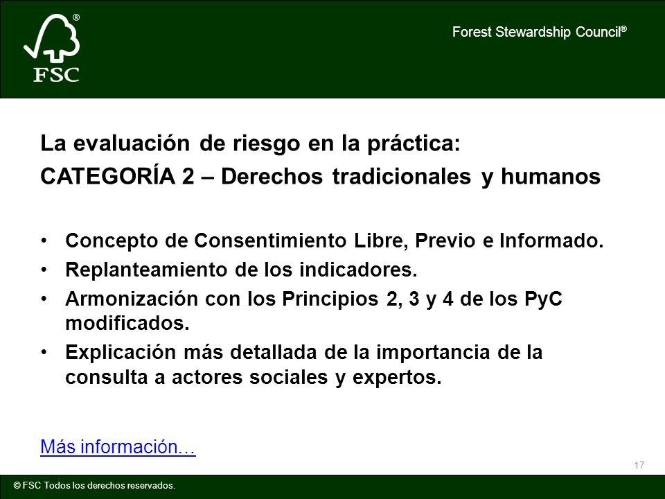 Forest Stewardship Council ® © FSC Todos los derechos reservados. 17 La evaluación de riesgo en la práctica: CATEGORÍA 2 – Derechos tradicionales y hu